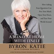 A Mind at Home with Itself: How Asking Four Questions Can Free Your Mind, Open Your Heart, and Turn Your World Around Audiobook, by Byron Katie