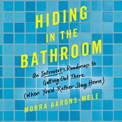 Hiding in the Bathroom: An Introverts Roadmap to Getting Out There (When Youd Rather Stay Home) Audiobook, by Morra Aarons-Mele