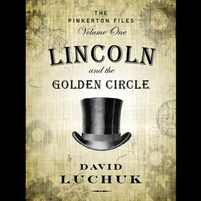 Lincoln and the Golden Circle: The Pinkerton Files, Volume 1 Audiobook, by David Luchuk