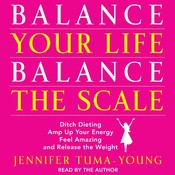 Balance Your Life, Balance the Scale: Ditch Dieting, Amp Up Your Energy, Feel Amazing, and Release the Weight Audiobook, by Jennifer Tuma-Young