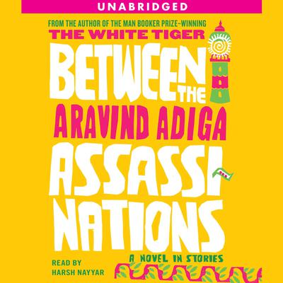 Between the Assassinations: A Novel in Stories Audiobook, by Aravind Adiga