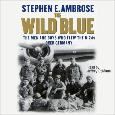 The Wild Blue: The Men and Boys Who Flew the B-24s over Germany 1944–45 Audiobook, by Stephen E. Ambrose