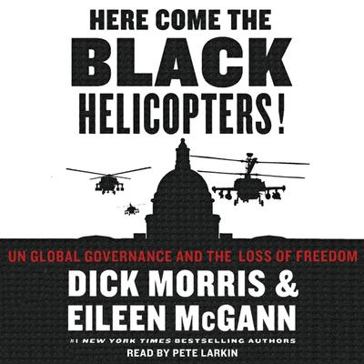 Here Come the Black Helicopters!: UN Global Domination and the Loss of Fre Audiobook, by Dick Morris