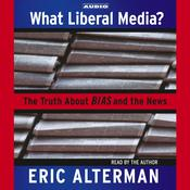 What Liberal Media?: The Truth About Bias and the News Audiobook, by Eric Alterman