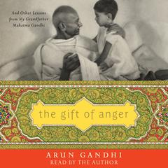 The Gift of Anger: And Other Lessons from My Grandfather Mahatma Gandhi Audiobook, by Arun Gandhi