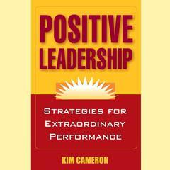 Positive Leadership: Strategies for Extraordinary Performance Audiobook, by Kim Cameron