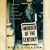 The Murder of the Century: The Gilded Age Crime that Scandalized a City & Sparked the Tabloid Wars, by Paul Collins