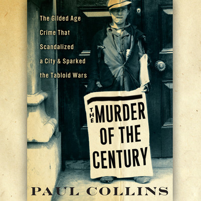 The Murder of the Century: The Gilded Age Crime that Scandalized a City & Sparked the Tabloid Wars Audiobook, by Paul Collins