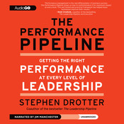 The Performance Pipeline: Getting the Right Performance at Every Level of Leadership Audiobook, by Stephen Drotter