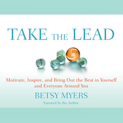 Take the Lead: Motivate, Inspire, and Bring Out the Best in Yourself and Everyone around You Audiobook, by Betsy Myers