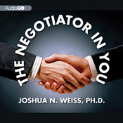 The Negotiator in You: Negotiation Tips to Help You Get the Most out of Every Interaction at Home, Work, and in Life, by Joshua N. Weiss