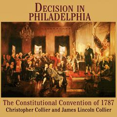 Decision in Philadelphia: The Constitutional Convention of 1787 Audiobook, by Christopher Collier, James Lincoln Collier