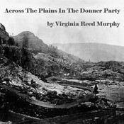 Across the Plains in the Donner Party, by Virginia Reed Murphy