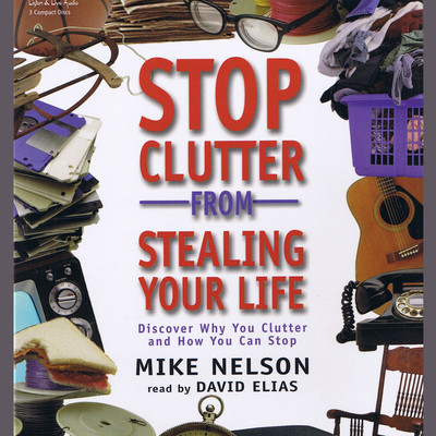 Stop Clutter from Stealing Your Life: Discover Why You Clutter and How You Can Stop Audiobook, by Mike Nelson