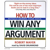 How To Win Any Argument: Without Raising Your Voice, Losing Your Cool, or Coming to Blows, by Robert Mayer