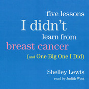 Five Lessons I Didn't Learn from Breast Cancer: (And One Big One I Did), by Shelley Lewis