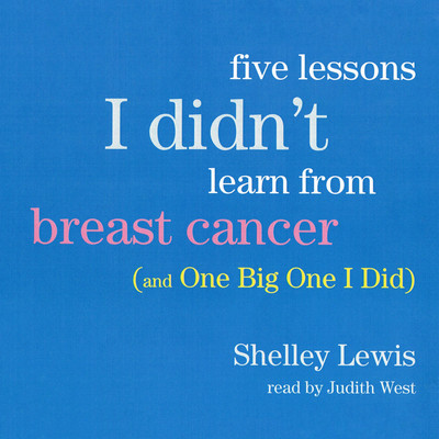 Five Lessons I Didn't Learn from Breast Cancer: (And One Big One I Did) Audiobook, by Shelley Lewis