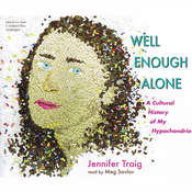 Well Enough Alone: A Cultural History of My Hypochondria, by Jennifer Traig