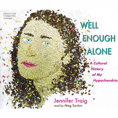 Well Enough Alone: A Cultural History of My Hypochondria Audiobook, by Jennifer Traig