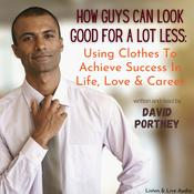 How Guys Can Look Good For Lots Less: Using Clothes to Achieve Success in Life, Love, and Career Audiobook, by David R. Portney