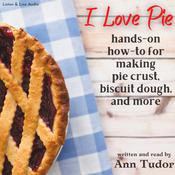 I Love Pie: An Opinionated Hands-on How-to for Making Pie Crust, Biscuit Dough, and More, by Ann Tudor