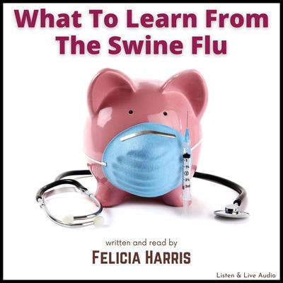 What to Learn from the Swine Flu Audiobook, by Felicia Harris