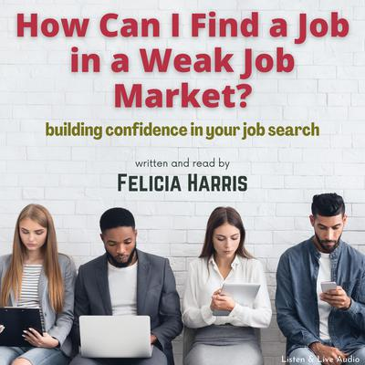 How Can I Find a Job in a Weak Job Market? Audiobook, by Felicia Harris