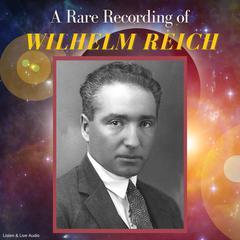A Rare Recording of Wilhelm Reich Audiobook, by Wilhelm Reich