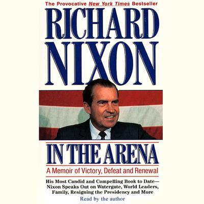 In the Arena: A Memoir of Victory, Defeat and Renewal Audiobook, by Richard Nixon