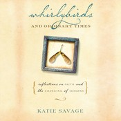Whirlybirds and Ordinary Times: Reflections on Faith and the Changing of Seasons Audiobook, by Katie Savage