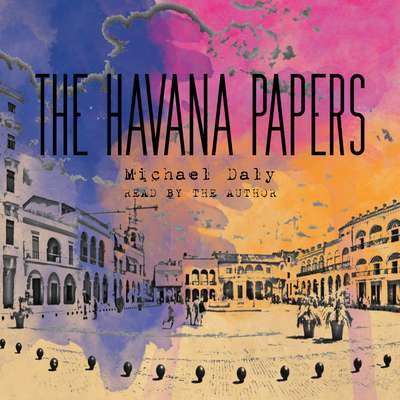 The Havana Papers Audiobook, by Michael Daly