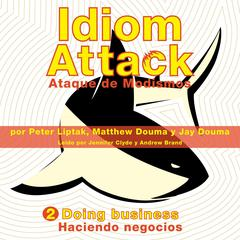 Idiom Attack Vol. 2: Doing Business (Spanish Edition): Ataque de Modismos 2 - Haciendo negocios Audiobook, by Jay Douma, Matthew Douma, Peter Liptak, Matthew Douma, Jay Douma, Peter Liptak