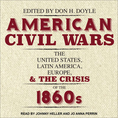 American Civil Wars: The United States, Latin America, Europe, and the Crisis of the 1860s Audiobook, by Don H. Doyle