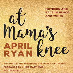 At Mamas Knee: Mothers and Race in Black and White Audiobook, by April Ryan