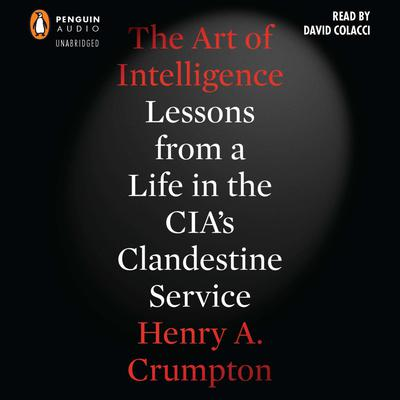 The Art of Intelligence: Lessons from a Life in the CIA's Clandestine Service Audiobook, by Henry A. Crumpton