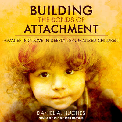 Building the Bonds of Attachment: Awakening Love in Deeply Traumatized Children Audiobook, by Daniel A. Hughes