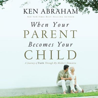 When Your Parent Becomes Your Child: A Journey of Faith Through My Mother's Dementia Audiobook, by Ken Abraham
