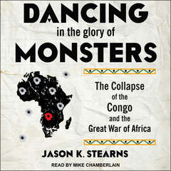 Dancing in the Glory of Monsters: The Collapse of the Congo and the Great War of Africa Audiobook, by Jason Stearns