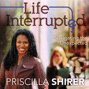 Life Interrupted: Navigating the Unexpected, by Priscilla Shirer
