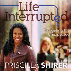 Life Interrupted: Navigating the Unexpected Audiobook, by Priscilla Shirer
