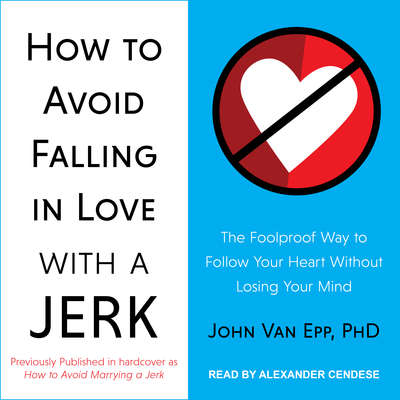 How to Avoid Falling in Love with a Jerk: The Foolproof Way to Follow Your Heart Without Losing Your Mind Audiobook, by John Van Epp