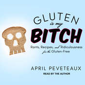 Gluten Is My Bitch: Rants, Recipes, and Ridiculousness for the Gluten-Free Audiobook, by April Peveteaux