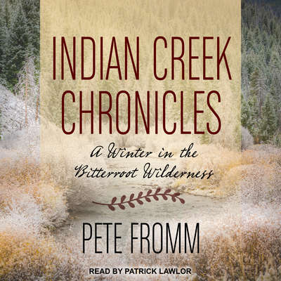 Indian Creek Chronicles: A Winter in the Bitterroot Wilderness Audiobook, by Pete Fromm