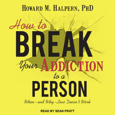 How to Break Your Addiction to a Person: When--and Why--Love Doesnt Work Audiobook, by Howard M. Halpern