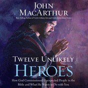 Twelve Unlikely Heroes: How God Commissioned Unexpected People in the Bible and What He Wants to Do with You Audiobook, by John F. MacArthur