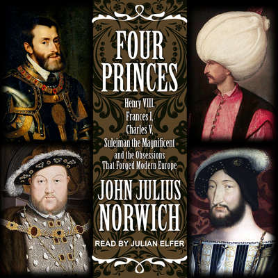 Four Princes: Henry VIII, Francis I, Charles V, Suleiman the Magnificent and the Obsessions that Forged Modern Europe Audiobook, by John Julius Norwich