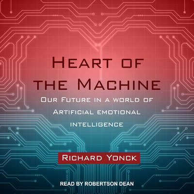 Heart of the Machine: Our Future in a World of Artificial Emotional Intelligence Audiobook, by Richard Yonck