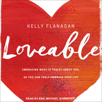 Loveable: Embracing What Is Truest About You, So You Can Truly Embrace Your Life Audiobook, by Kelly Flanagan