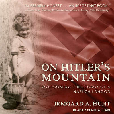 On Hitlers Mountain: Overcoming the Legacy of a Nazi Childhood Audiobook, by Irmgard A. Hunt