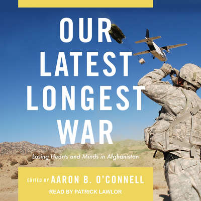 Our Latest Longest War: Losing Hearts and Minds in Afghanistan Audiobook, by Aaron B. O'Connell